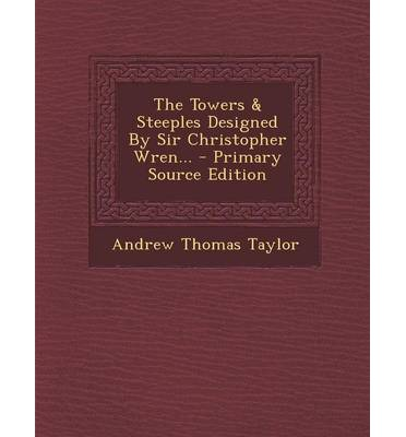 The Towers & Steeples Designed by Sir Christopher Wren... - Primary Source Edition