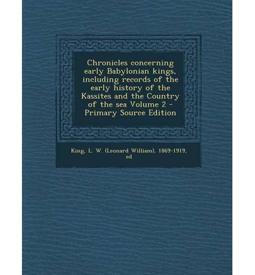 Chronicles Concerning Early Babylonian Kings, Including Records of the Early History of the Kassites and the Country of the Sea Volume 2 - Primary Source Edition