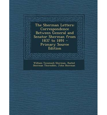 The Sherman Letters: Correspondence Between General and Senator Sherman from 1837 to 1891 - Primary Source Edition