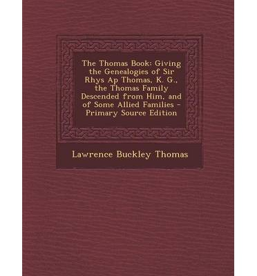 The Thomas Book: Giving the Genealogies of Sir Rhys AP Thomas, K. G., the Thomas Family Descended from Him, and of Some Allied Families