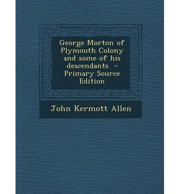 George Morton of Plymouth Colony and Some of His Descendants - Primary Source Edition