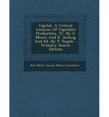 Capital, a Critical Analysis of Capitalist Production, Tr. by S. Moore and E. Aveling and Ed. by F. Engels - Primary Source Edition