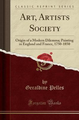 Art, Artists Society : Origin of a Modern Dilemma; Painting in England and France, 1750-1850 (Classic Reprint)