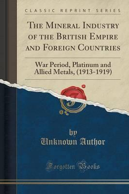 The Mineral Industry of the British Empire and Foreign Countries : War Period, Platinum and Allied Metals, (1913-1919) (Classic Reprint)