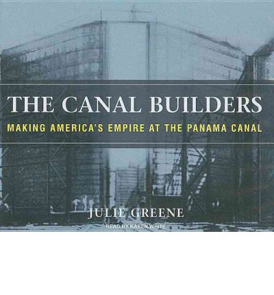 The Canal Builders: Making America's Empire at the Panama Canal