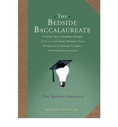 The Bedside Baccalaureate: The Second Semester - A Handy Daily Cerebral Primer to Fill in the Gaps, Refresh Your Knowledge and Impress Yourself and Other Intellectuals