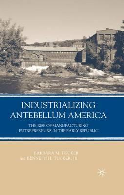 Industrializing Antebellum America: The Rise of Manufacturing Entrepreneurs in the Early Republic