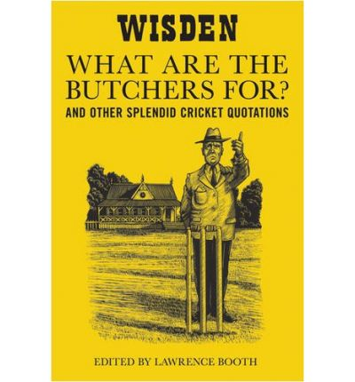 """What are the Butchers For?"": And Other Splendid Cricket Quotations"