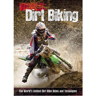 Dirt Biking: The World's Hottest Dirt Bike Rides and Techniques