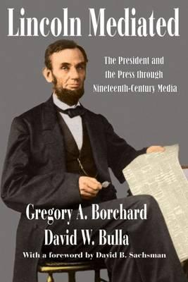 Lincoln Mediated : The President and the Press Through Nineteenth-Century Media