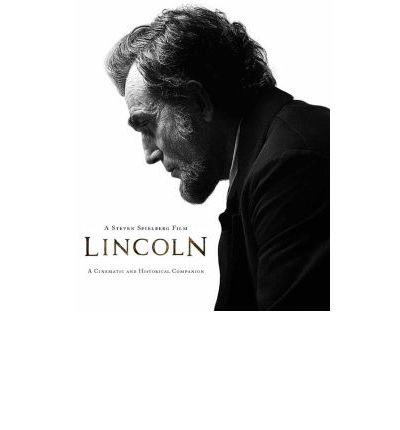Lincoln: A Cinematic and Historical Companion to the Film by Steven Spielberg