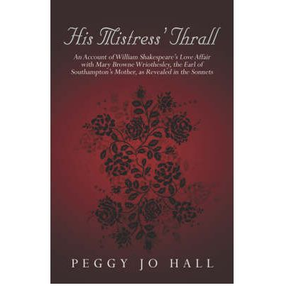 His Mistress' Thrall: An Account of William Shakespeare's Love Affair with Mary Browne Wriothesley, the Earl of Southampton's Mother, as REV