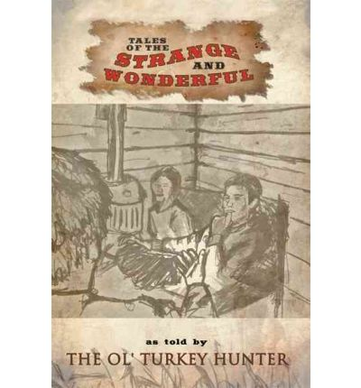 Tales of the Strange and Wonderful: as Told by The Ol' Turkey Hunter