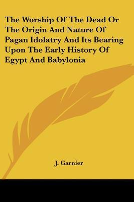 The Worship of the Dead or the Origin and Nature of Pagan Idolatry and Its Bearing Upon the Early History of Egypt and Babylonia