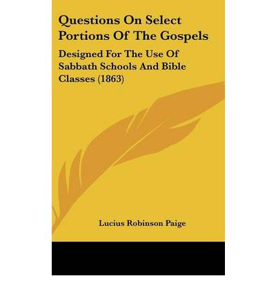 Questions On Select Portions Of The Gospels: Designed For The Use Of Sabbath Schools And Bible Classes (1863)