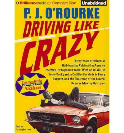 Driving Like Crazy: Thirty Years of Vehicular Hell-Bending Celebrating America the Way It S Supposed to Be with an Oil Well in Every Backyard, a Cadillac Escalade in Every Carport, and the Chairman of the Federal Reserve Mowing Our Lawn