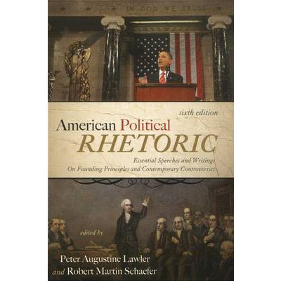 American Political Rhetoric: Essential Speeches and Writings On Founding Principles and Contemporary Controversies
