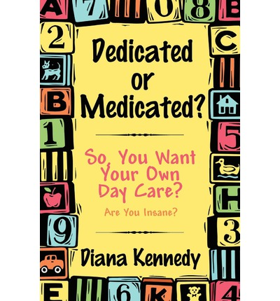 Dedicated or Medicated?: So, You Want Your Own Day Care? Are You Insane?