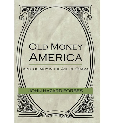 Old Money America : Aristocracy in the Age of Obama