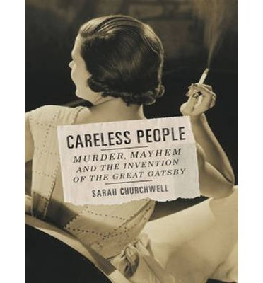 Careless People: Murder, Mayhem, and the Invention of the Great Gatsby