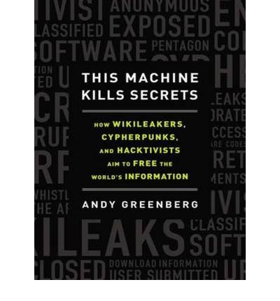 This Machine Kills Secrets (Library Edition): How Wikileakers, Cypherpunks, and Hacktivists Aim to Free the World's Information