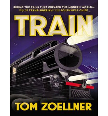 Train (Library Edition): Riding the Rails That Created the Modern World-from the Trans-siberian to the Southwest Chief