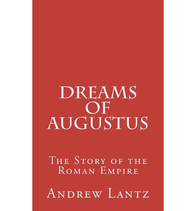 Dreams of Augustus: The Story of the Roman Empire