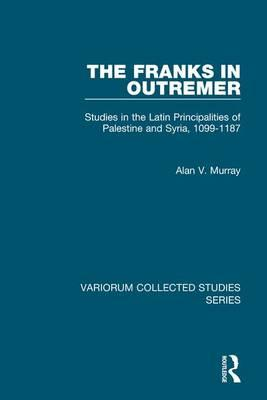 The Franks in Outremer : Studies in the Latin Principalities of Palestine and Syria, 1099-1187