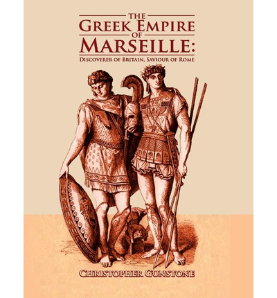 The Greek Empire of Marseille: Discoverer of Britain, Savior of Rome