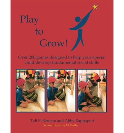 Play to Grow: Over 200 Games Designed to Help Your Special Child Develop Fundamental Social Skills