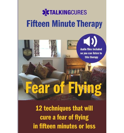 Fear of Flying - Fifteen Minute Tharapy : 12 Techniques That Will Cure a Fear of Flying in Fifteen Minutes or Less