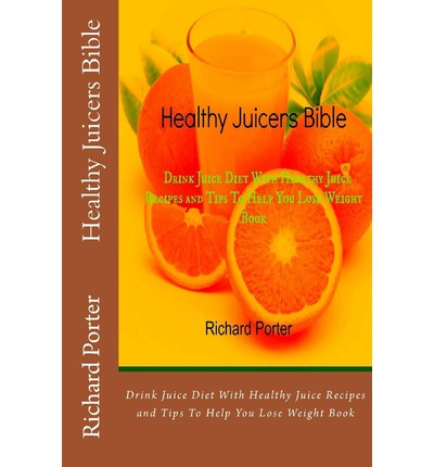 Healthy Juicers Bible: Drink Juice Diet with Healthy Juice Recipes and Tips to Help You Lose Weight Book