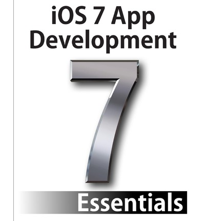 IOS 7 App Development Essentials: Developing IOS 7 Apps for the iPhone and iPad