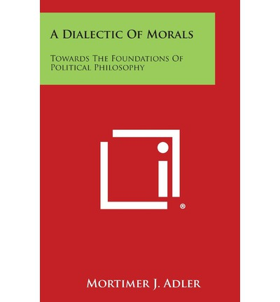 A Dialectic of Morals: Towards the Foundations of Political Philosophy