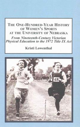 The One-Hundred-Year History of Women's Sports at the University of Nebraska : From Nineteenth-Century Victorian Physical Education to the 1972 Title IX Act