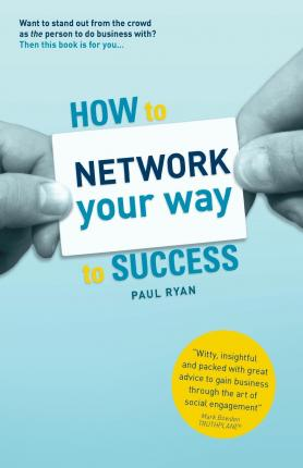Read ebook online How to Network Your Way to Success : Winning Business Through Social Engagement by MR Paul Ryan PDF