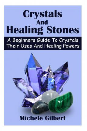 Crystals and Healing Stones : A Beginners Guide to Crystals Their Uses and Healing Powers