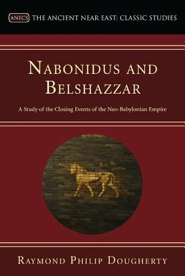 Nabonidus and Belshazzar: A Study of the Closing Events of the Neo-Babylonian Empire