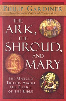 The Ark, the Shroud and Mary: The Untold Truths About the Relics of the Bible
