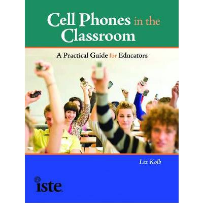 Cell Phones in the Classroom: A Practical Guide for Educators