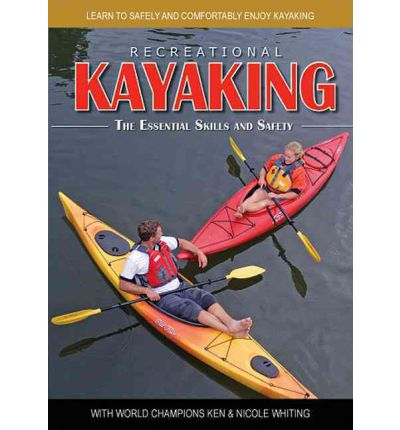 Recreational Kayaking: The Essential Skills and Safety: Learn to Safely and Comfortably Enjoy Kayaking with World Champions Ken & Nicole Whiting