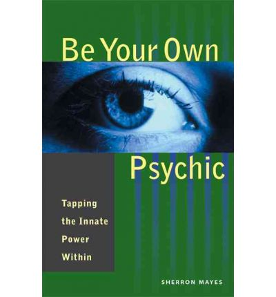 Be Your Own Psychic : Tapping the Innate Power Within