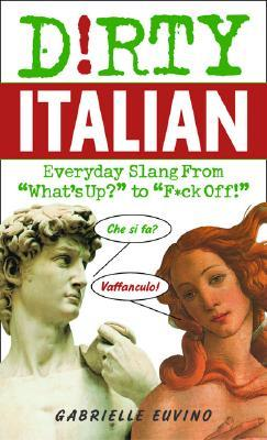D!rty Italian: Everyday Slang from 'what's Up' to 'f*ck Off!'