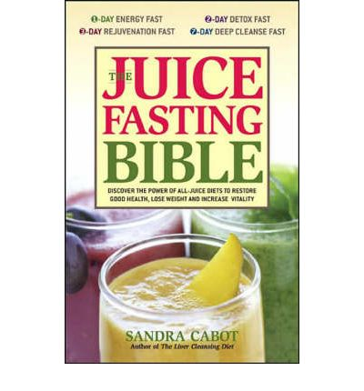 Juice Fasting Bible: Discover the Power of an All-juice Diet to Restore Good Health, Lose Weight and Increase Vitality
