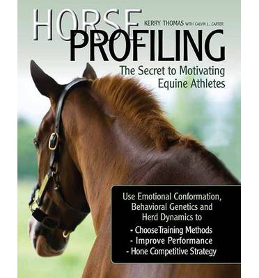 Horse Profiling: The Secret to Motivating Equine Athletes: Using Emotional Conformation, Behavioral Genetics, and Herd Dynamics to Choose Training Methods, Improve Performance, and Hone Competitive Strategy