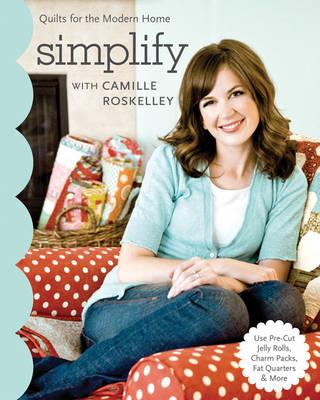 Simplify: With Camille Roskelly: Quilts for the Modern Home