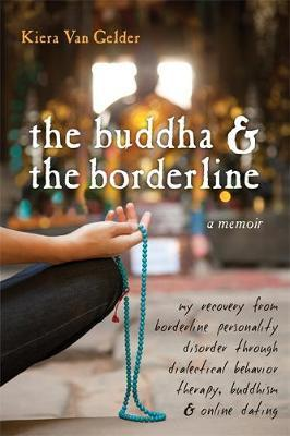 The Buddha and the Borderline: My Recovery from Borderline Personality Disorder Through Dialectical Behavior Therapy, Buddhism, and Online Dating