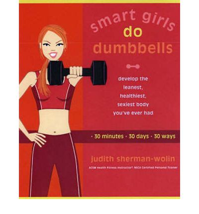 Smart Girls Do Dumbbells: Develop the Leanest, Healthiest, Sexiest Body You've Ever Had in 30 Minutes 30 Days 30 Ways