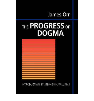 The Progress of Dogma: Being the Elliot Lectures, Delivered at the Western Theological Seminary, Allegheny, Pennysylvania, U.S.A. 1897