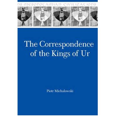 Correspondence of the Kings of Ur: Epistolary History of an Ancient Mesopotamian Kingdom